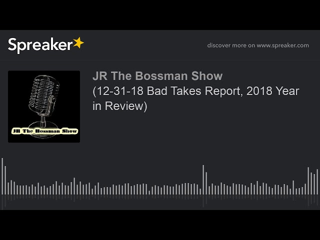 (12-31-18 Bad Takes Report, 2018 Year in Review) (made with Spreaker)