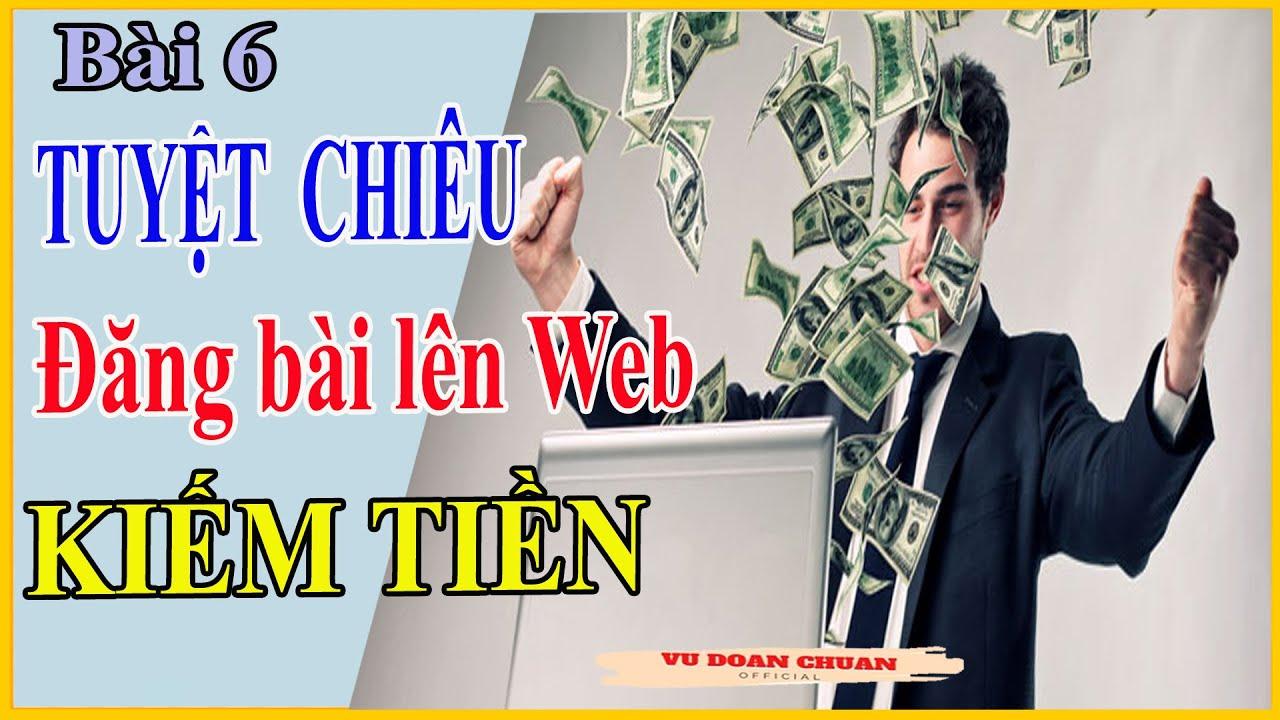 Bài 6: TUYỆT CHIÊU Đăng Bài Lên WEB Kiếm Tiền