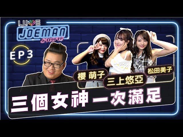 【Joeman Show Ep3】三個女神一次滿足!ft.三上悠亞、櫻萌子、松田美子