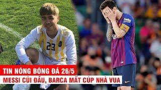 TIN NÓNG BÓNG ĐÁ 26/5 | Messi cúi đầu, Barca mất Cúp nhà vua. HLV Incheon chê Phượng có vấn đề