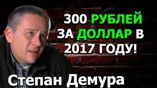 Степан Демура 300 РУБЛЕЙ ЗА ДОЛЛАР В 2017 ГОДУ!