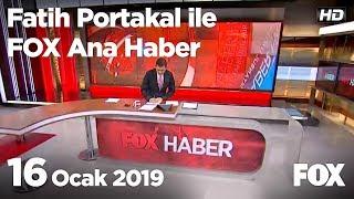 16 Ocak 2019 Fatih Portakal ile FOX Ana Haber