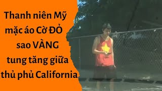 🔥Thanh niên Mỹ mặc áo Cờ ĐỎ Sao VÀNG tung tăng giữa thủ phủ California