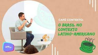 Café Contexto - O Brasil no contexto latino-americano