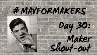 #MAYFORMAKERS Day 30: Maker Shout Out