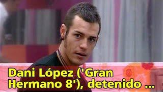 Dani López ('Gran Hermano 8'), detenido por amenazar y agredir a su exnovia