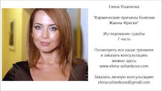 ЖАННА ФРИСКЕ. КАРМИЧЕСКАЯ ПРИЧИНА БОЛЕЗНИ.. ЕЛЕНА УШАНКОВА