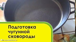 Как ПРАВИЛЬНО ПОДГОТОВИТЬ чугунную сковороду к использованию
