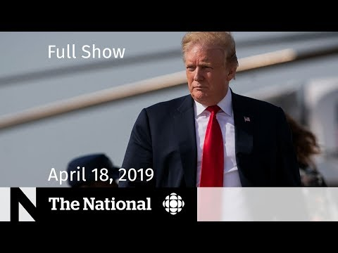 The National for April 18, 2019 — Mueller Report, Flood Prep, At Issue