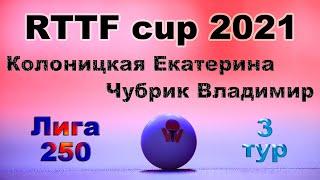 Колоницкая Екатерина ⚡ Чубрик Владимир 🏓 RTTF cup 2021 - Лига 250 🎤 Зоненко В