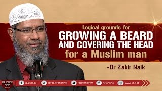 LOGICAL GROUNDS FOR GROWING A BEARD AND COVERING THE HEAD FOR A MUSLIM MAN   BY DR ZAKIR NAIK