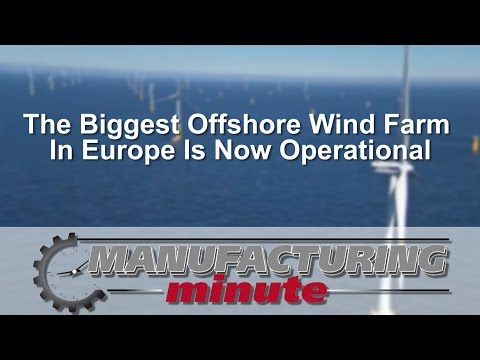 Manufacturing Minute: The World's Second Largest Offshore Wind Farm Is Now Operational