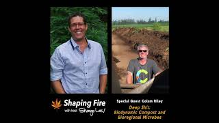 Shaping Fire Ep. 39 - Deep Sh!t: Biodynamic Compost and Bioregional Microbes with guest Colum Riley