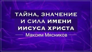 «Тайна, значение и сила имени Иисуса Христа» . Максим Мясников (2018-03-11)