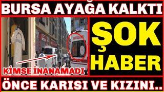 BURSA AYAĞA KALKTI  ÖNCE KARISI VE KIZINI...  Bursa Son Dakika Haberler İhsan M