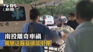 【TVBS】南投離奇車禍  駕駛送醫竟頭部中彈
