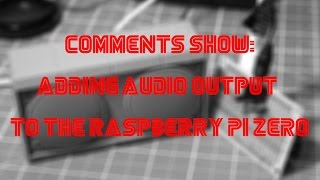 Comments Show: Adding Audio Output To The Raspberry Pi Zero