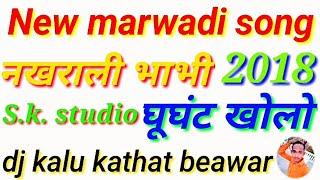 New Marwadi Song 2018 _ नखराली भाभी घूंघट खोलो _ Remix song .. Mix by DJ Kalu kathat beawar