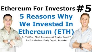 Ethereum For Investors #5 - 5 Reasons Why We Invested In Ethereum (ETH) - By Tai Zen & Eric Gerber