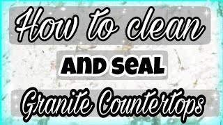 HOW TO SEAL GRANITE COUNTERTOPS/ CLEANING ROUTINE