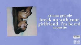 Cover images Ariana Grande - break up with your girlfriend, i'm bored (Acoustic)