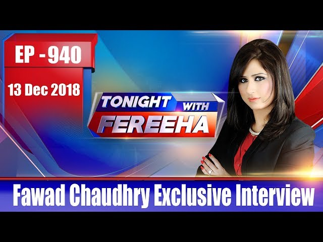 Tonight With Fereeha,Ep-940–13 Dec 2018- Fawad Chaudhry Exclusive Interview