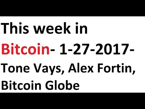 This week in Bitcoin- 1-27-2017- Tone Vays, Alex Fortin, Bitcoin Globe