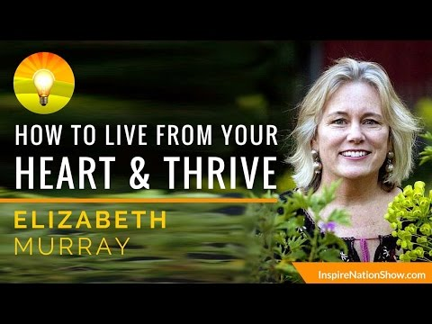 HOW TO LIVE FROM YOUR HEART & THRIVE | Elizabeth Murray | Living Life in Full Bloom with Purpose