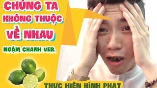 CHÚNG TA KHÔNG THUỘC VỀ NHAU (Ngậm Chanh Cover) - Hình Phạt Thử Thách