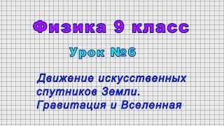 Физика 9 класс (Урок№6 - Движение искусственных спутников Земли. Гравитация и Вселенная.)