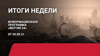Итоги недели. 20 марта 2021 года. Информационная программа «Якутия 24»