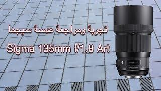 تجربة ومراجعة عدسة سيجما Sigma 135mm f/1.8 DG HSM Art