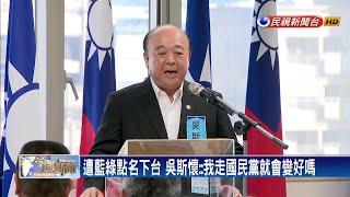 遭藍綠點名下台 吳斯懷:我走國民黨就會變好嗎-民視新聞