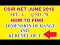 CSIR NET JUNE 2016 MATHS SET A Q NO  70 DIMENSION OF RANGE AND KERENEL OF T