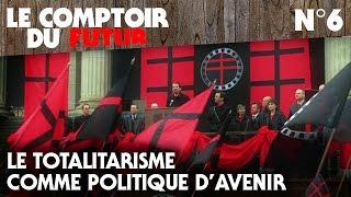 Le Comptoir du Futur - 06 - Le totalitarisme comme politique d