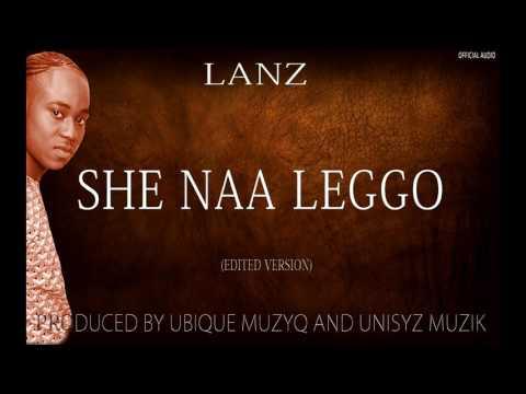 LANZ - SHE NAA LEGGO|EDITED VERSION|APRIL 2017|
