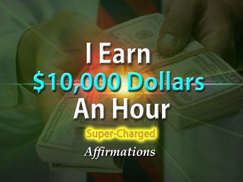 I Make $10,000 Dollars an Hour - I Get Paid $10,000 Dollars an Hour - Super-Charged Affirmations