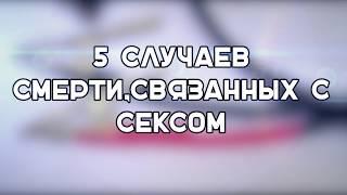 5 СЛУЧАЕВ СМЕРТИ,СВЯЗАННЫХ С СЕКСОМ