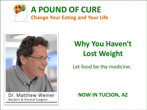 Why you haven't lost weight. Let Food be Thy Medicine A lecture by Dr. Matthew Weiner