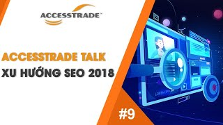 ACCESSTRADE | TALK #9 - XU HƯỚNG SEO 2018