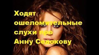 Ходят ошеломительные слухи про Анну Седокову. Новости шоу-бизнеса, скандалы, слухи, сплетни