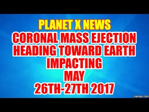 PLANET X NEWS - CORONAL MASS EJECTION HEADING TOWARD EARTH IMPACTING MAY 26 27, 2017