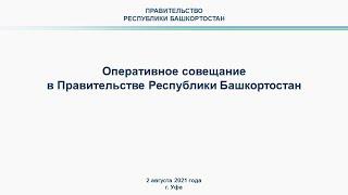 Оперативное совещание в Правительстве Республики Башкортостан: прямая трансляция 2 августа 2021 года