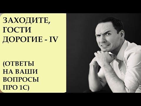 ЗАХОДИТЕ, ГОСТИ ДОРОГИЕ - 4. ОТВЕТЫ НА ВАШИ ВОПРОСЫ ПРО 1С