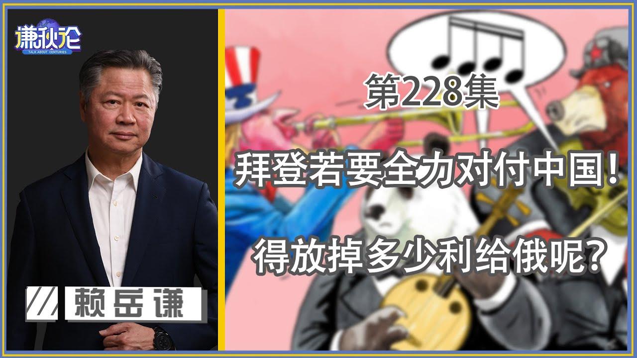 《谦秋论》赖岳谦 第兩百二十八集|拜登若要全力对付中国!得放掉多少利给俄呢?|