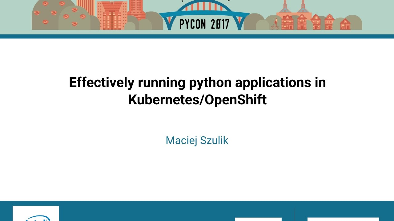 Maciej Szulik Effectively running python applications in  KubernetesOpenShift PyCon 2017