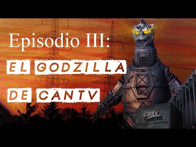 Episodio 3: El Godzilla de Cantv