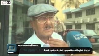 مصر العربية | احد ابطال المقاومة الشعبية بالسويس: الاهالى قدموا نموذج للتضحية