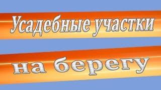 Усадебные участки на берегу(, 2013-11-20T21:55:36.000Z)