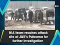 NIA team reaches attack site at J&K's Pulwama for further investigation - ANI News